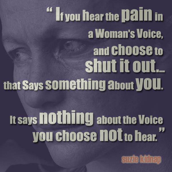 if you hear the pain in a woman's voice, and choose to shut it out....that says something about you. it says nothing about the voice you choose not to hear