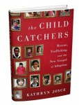 The Child Catchers- Rescue, Trafficking and the New Gospel of Adoption